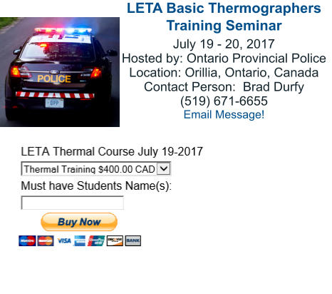 LETA Basic Thermographers Training Seminar July 19 - 20, 2017 Hosted by: Ontario Provincial Police Location: Orillia, Ontario, Canada Contact Person:  Brad Durfy (519) 671-6655 Email Message!